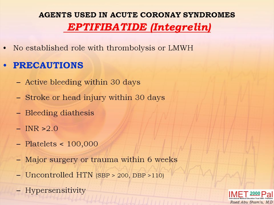 Raed Abu Sham'a, M.D AGENTS USED IN ACUTE CORONAY SYNDROMES EPTIFIBATIDE (Integrelin) No established role with thrombolysis or LMWH PRECAUTIONS –Active bleeding within 30 days –Stroke or head injury within 30 days –Bleeding diathesis –INR >2.0 –Platelets < 100,000 –Major surgery or trauma within 6 weeks –Uncontrolled HTN (SBP > 200, DBP >110) –Hypersensitivity