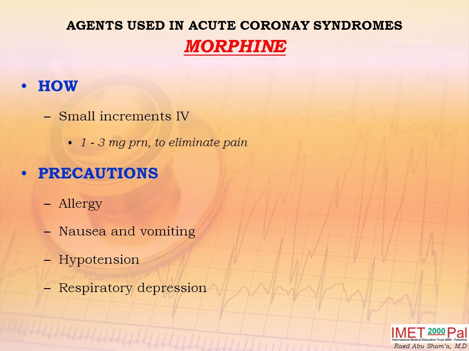 Raed Abu Sham'a, M.D AGENTS USED IN ACUTE CORONAY SYNDROMES MORPHINE HOW –Small increments IV 1 - 3 mg prn, to eliminate pain PRECAUTIONS –Allergy –Nausea and vomiting –Hypotension –Respiratory depression