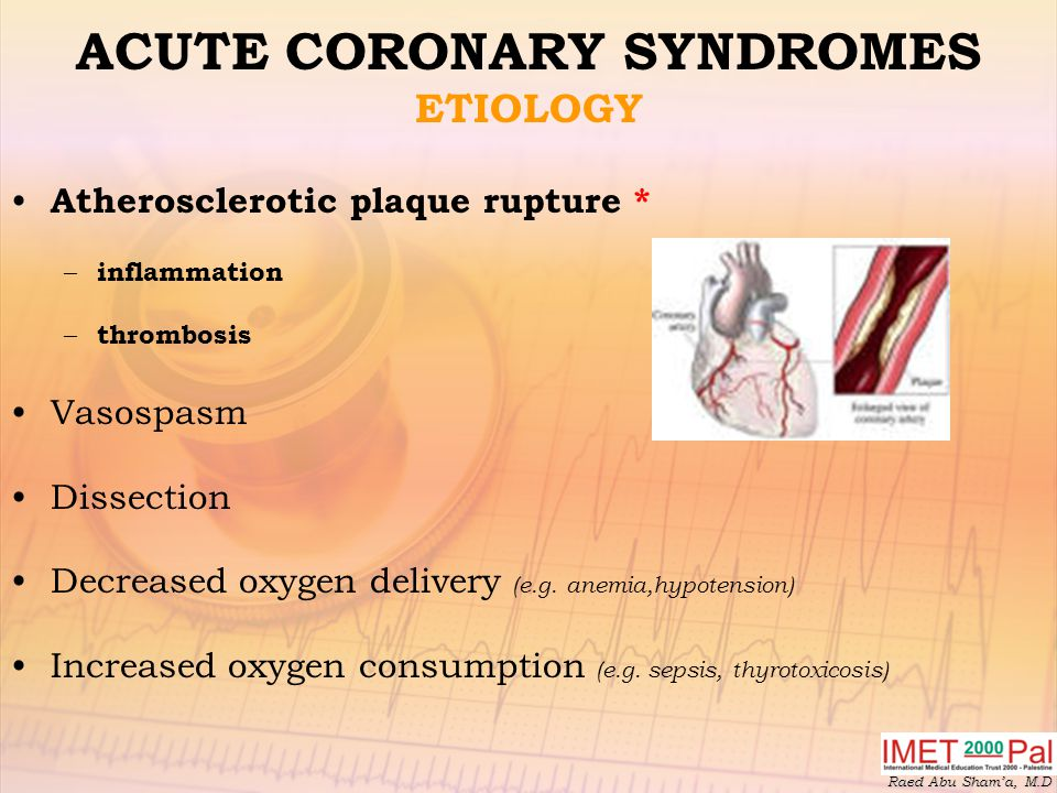 Raed Abu Sham'a, M.D ACUTE CORONARY SYNDROMES ETIOLOGY Atherosclerotic plaque rupture * – inflammation – thrombosis Vasospasm Dissection Decreased oxygen delivery (e.g.