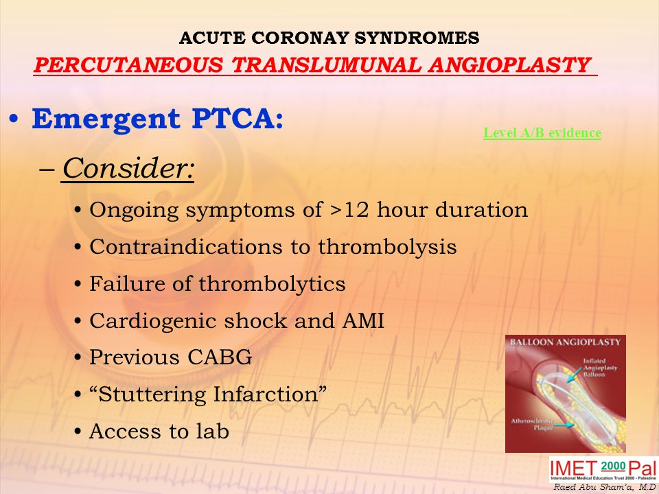 Raed Abu Sham'a, M.D ACUTE CORONAY SYNDROMES PERCUTANEOUS TRANSLUMUNAL ANGIOPLASTY Emergent PTCA: – Consider: Ongoing symptoms of >12 hour duration Contraindications to thrombolysis Failure of thrombolytics Cardiogenic shock and AMI Previous CABG Stuttering Infarction Access to lab Level A/B evidence