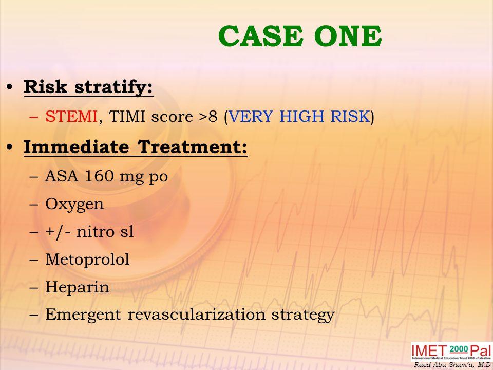Raed Abu Sham'a, M.D CASE ONE Risk stratify: –STEMI, TIMI score >8 (VERY HIGH RISK) Immediate Treatment: –ASA 160 mg po –Oxygen –+/- nitro sl –Metoprolol –Heparin –Emergent revascularization strategy
