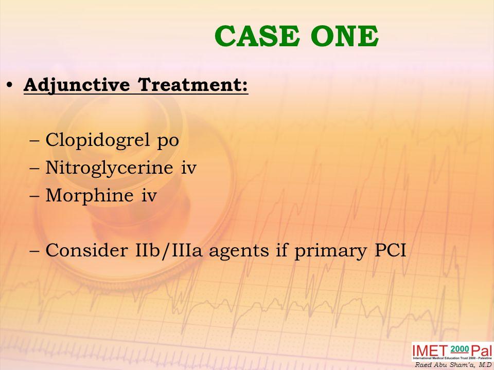 Raed Abu Sham'a, M.D CASE ONE Adjunctive Treatment: –Clopidogrel po –Nitroglycerine iv –Morphine iv –Consider IIb/IIIa agents if primary PCI