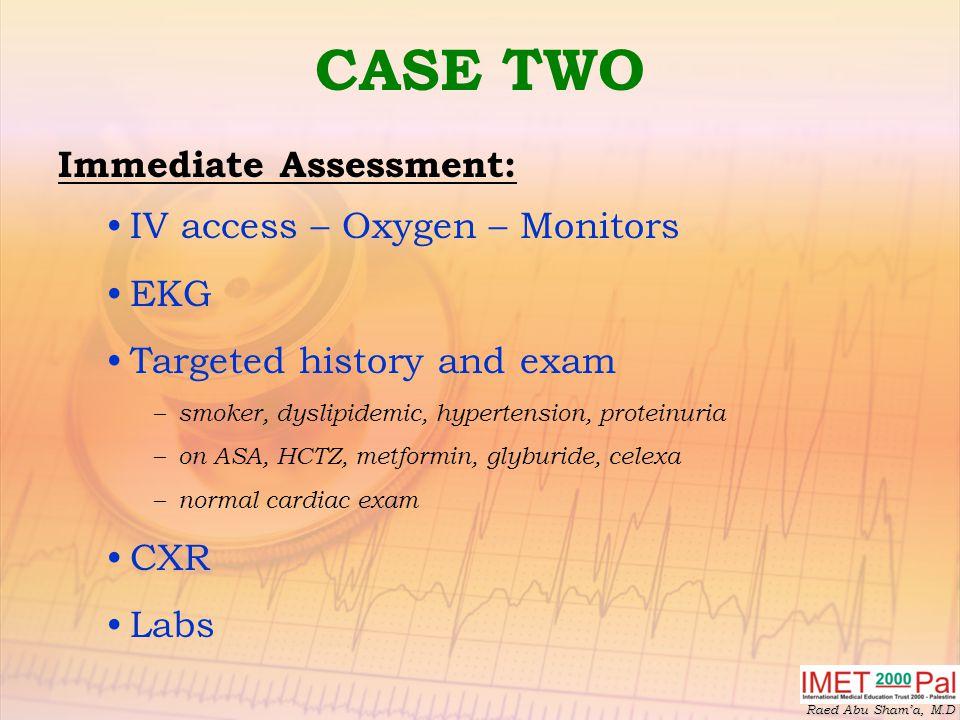 Raed Abu Sham'a, M.D CASE TWO Immediate Assessment: IV access – Oxygen – Monitors EKG Targeted history and exam – smoker, dyslipidemic, hypertension, proteinuria – on ASA, HCTZ, metformin, glyburide, celexa – normal cardiac exam CXR Labs