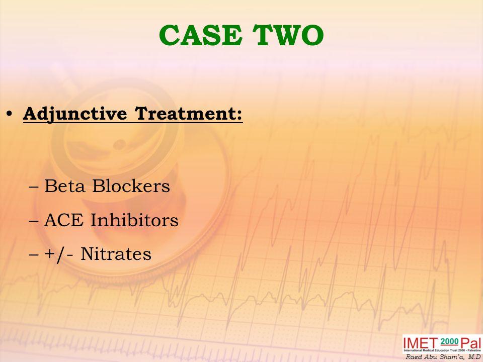 Raed Abu Sham'a, M.D CASE TWO Adjunctive Treatment: –Beta Blockers –ACE Inhibitors –+/- Nitrates