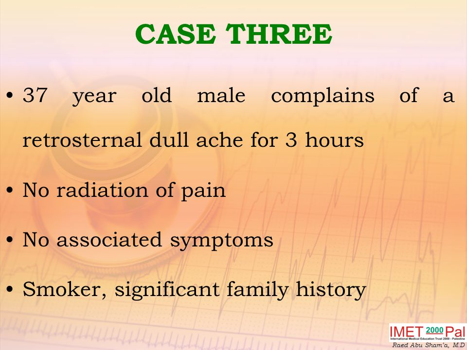Raed Abu Sham'a, M.D CASE THREE 37 year old male complains of a retrosternal dull ache for 3 hours No radiation of pain No associated symptoms Smoker, significant family history