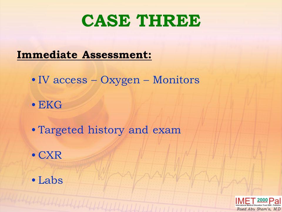 Raed Abu Sham'a, M.D CASE THREE Immediate Assessment: IV access – Oxygen – Monitors EKG Targeted history and exam CXR Labs