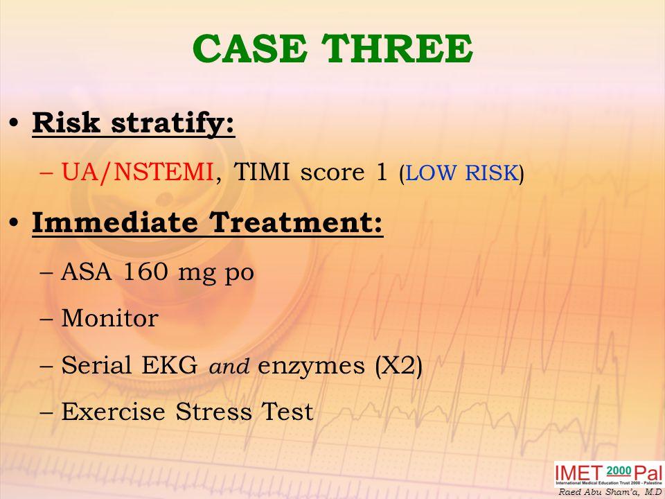 Raed Abu Sham'a, M.D CASE THREE Risk stratify: –UA/NSTEMI, TIMI score 1 (LOW RISK) Immediate Treatment: –ASA 160 mg po –Monitor –Serial EKG and enzymes (X2) –Exercise Stress Test