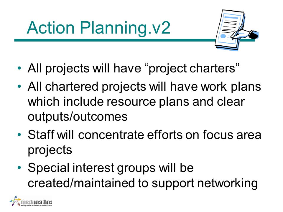 Action Planning.v2 All projects will have project charters All chartered projects will have work plans which include resource plans and clear outputs/outcomes Staff will concentrate efforts on focus area projects Special interest groups will be created/maintained to support networking