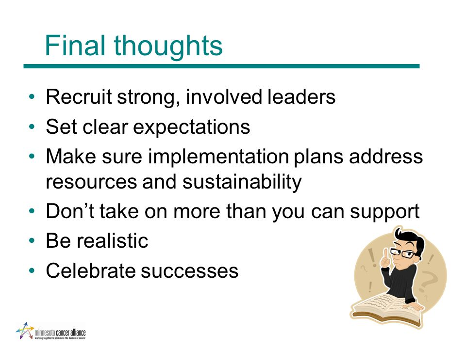 Final thoughts Recruit strong, involved leaders Set clear expectations Make sure implementation plans address resources and sustainability Don't take on more than you can support Be realistic Celebrate successes