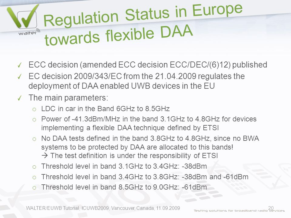 Regulation Status in Europe towards flexible DAA ECC decision (amended ECC decision ECC/DEC/(6)12) published EC decision 2009/343/EC from the 21.04.2009 regulates the deployment of DAA enabled UWB devices in the EU The main parameters: o LDC in car in the Band 6GHz to 8.5GHz o Power of -41.3dBm/MHz in the band 3.1GHz to 4.8GHz for devices implementing a flexible DAA technique defined by ETSI o No DAA tests defined in the band 3.8GHz to 4.8GHz, since no BWA systems to be protected by DAA are allocated to this bands.