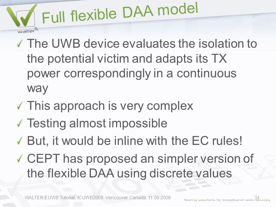Full flexible DAA model The UWB device evaluates the isolation to the potential victim and adapts its TX power correspondingly in a continuous way This approach is very complex Testing almost impossible But, it would be inline with the EC rules.