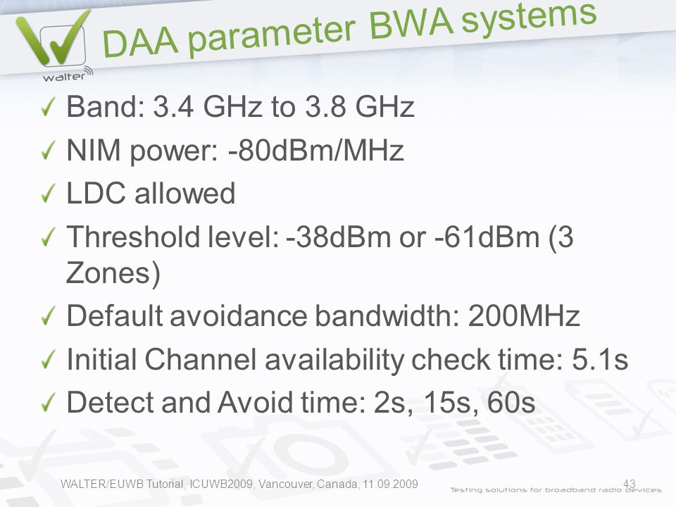 DAA parameter BWA systems Band: 3.4 GHz to 3.8 GHz NIM power: -80dBm/MHz LDC allowed Threshold level: -38dBm or -61dBm (3 Zones) Default avoidance bandwidth: 200MHz Initial Channel availability check time: 5.1s Detect and Avoid time: 2s, 15s, 60s 43WALTER/EUWB Tutorial, ICUWB2009, Vancouver, Canada, 11.09.2009