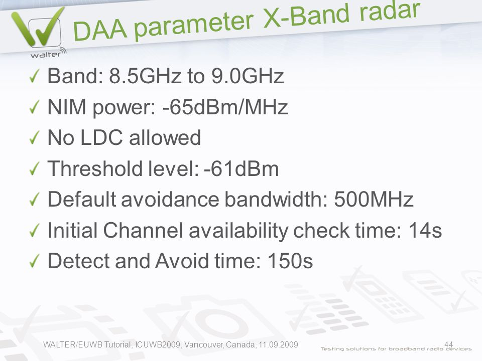 DAA parameter X-Band radar Band: 8.5GHz to 9.0GHz NIM power: -65dBm/MHz No LDC allowed Threshold level: -61dBm Default avoidance bandwidth: 500MHz Initial Channel availability check time: 14s Detect and Avoid time: 150s 44WALTER/EUWB Tutorial, ICUWB2009, Vancouver, Canada, 11.09.2009