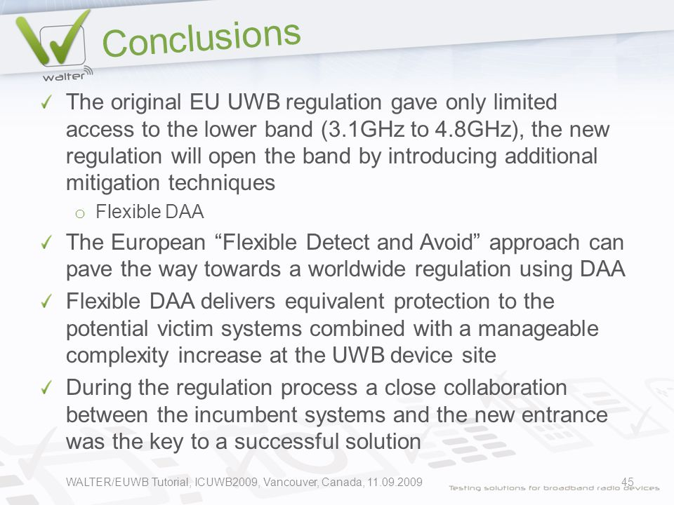 Conclusions The original EU UWB regulation gave only limited access to the lower band (3.1GHz to 4.8GHz), the new regulation will open the band by introducing additional mitigation techniques o Flexible DAA The European Flexible Detect and Avoid approach can pave the way towards a worldwide regulation using DAA Flexible DAA delivers equivalent protection to the potential victim systems combined with a manageable complexity increase at the UWB device site During the regulation process a close collaboration between the incumbent systems and the new entrance was the key to a successful solution WALTER/EUWB Tutorial, ICUWB2009, Vancouver, Canada, 11.09.200945