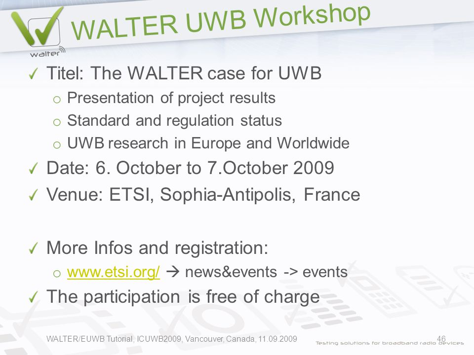 WALTER UWB Workshop Titel: The WALTER case for UWB o Presentation of project results o Standard and regulation status o UWB research in Europe and Worldwide Date: 6.