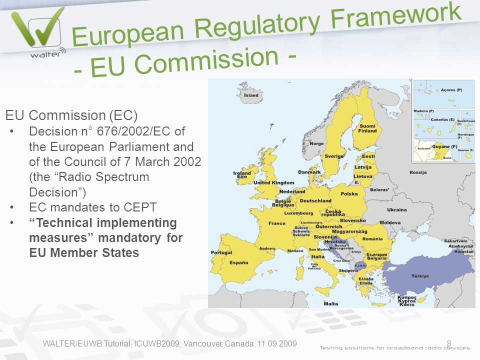 European Regulatory Framework - EU Commission - 8 EU Commission (EC) Decision n° 676/2002/EC of the European Parliament and of the Council of 7 March 2002 (the Radio Spectrum Decision ) EC mandates to CEPT Technical implementing measures mandatory for EU Member States WALTER/EUWB Tutorial, ICUWB2009, Vancouver, Canada, 11.09.2009