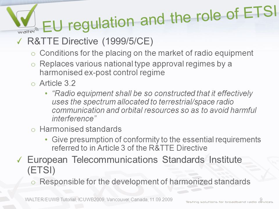 EU regulation and the role of ETSI R&TTE Directive (1999/5/CE) o Conditions for the placing on the market of radio equipment o Replaces various national type approval regimes by a harmonised ex-post control regime o Article 3.2 Radio equipment shall be so constructed that it effectively uses the spectrum allocated to terrestrial/space radio communication and orbital resources so as to avoid harmful interference o Harmonised standards Give presumption of conformity to the essential requirements referred to in Article 3 of the R&TTE Directive European Telecommunications Standards Institute (ETSI) o Responsible for the development of harmonized standards 9WALTER/EUWB Tutorial, ICUWB2009, Vancouver, Canada, 11.09.2009