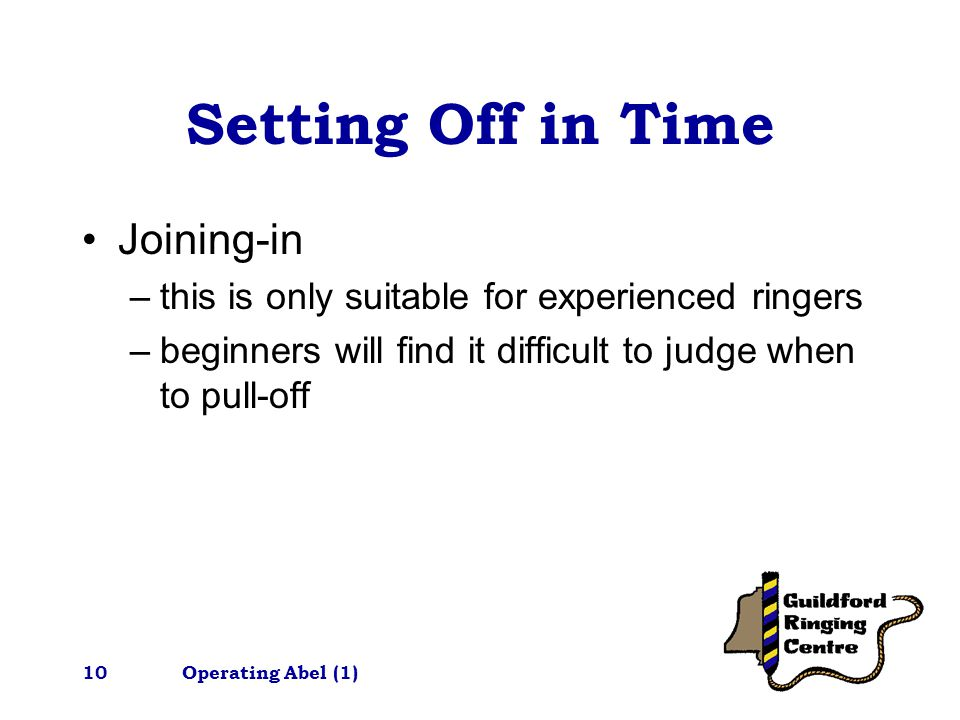 Operating Abel (1)10 Setting Off in Time Joining-in –this is only suitable for experienced ringers –beginners will find it difficult to judge when to pull-off