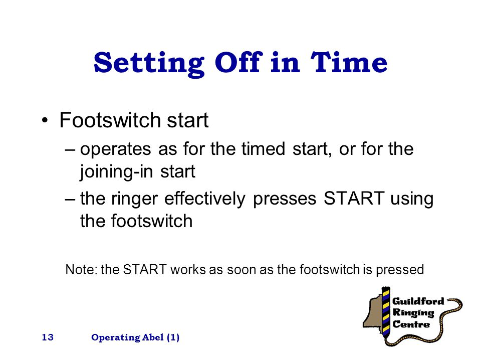 Operating Abel (1)13 Setting Off in Time Footswitch start –operates as for the timed start, or for the joining-in start –the ringer effectively presses START using the footswitch Note: the START works as soon as the footswitch is pressed
