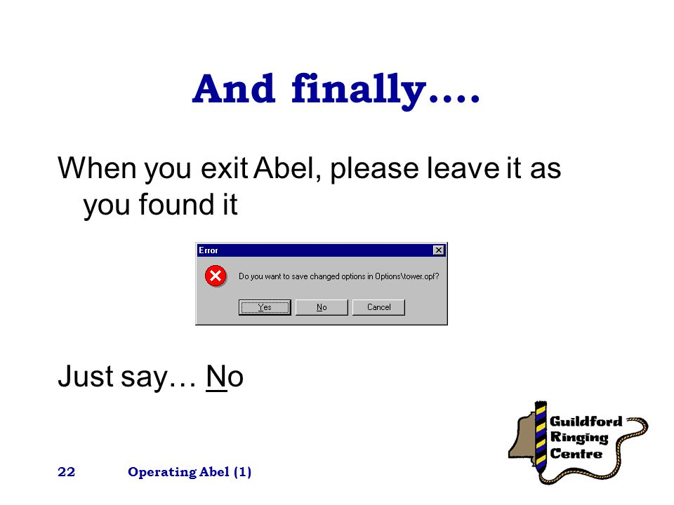 Operating Abel (1)22 And finally…. When you exit Abel, please leave it as you found it Just say… No