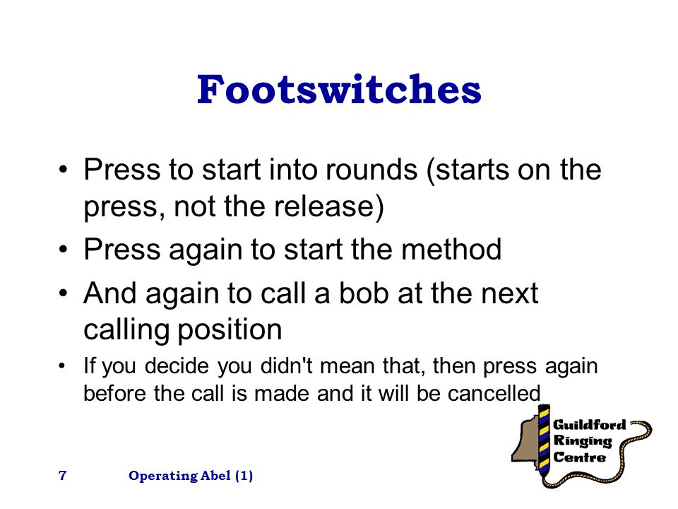 Operating Abel (1)7 Footswitches Press to start into rounds (starts on the press, not the release) Press again to start the method And again to call a bob at the next calling position If you decide you didn t mean that, then press again before the call is made and it will be cancelled