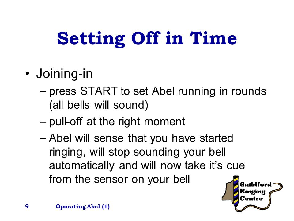 Operating Abel (1)9 Setting Off in Time Joining-in –press START to set Abel running in rounds (all bells will sound) –pull-off at the right moment –Abel will sense that you have started ringing, will stop sounding your bell automatically and will now take it's cue from the sensor on your bell
