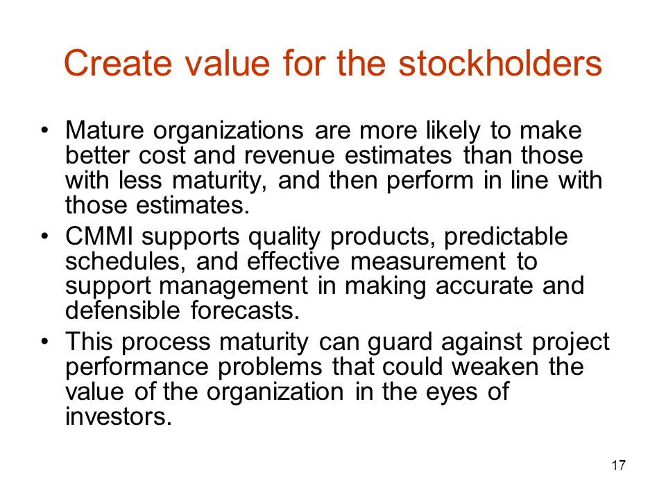 17 Create value for the stockholders Mature organizations are more likely to make better cost and revenue estimates than those with less maturity, and then perform in line with those estimates.