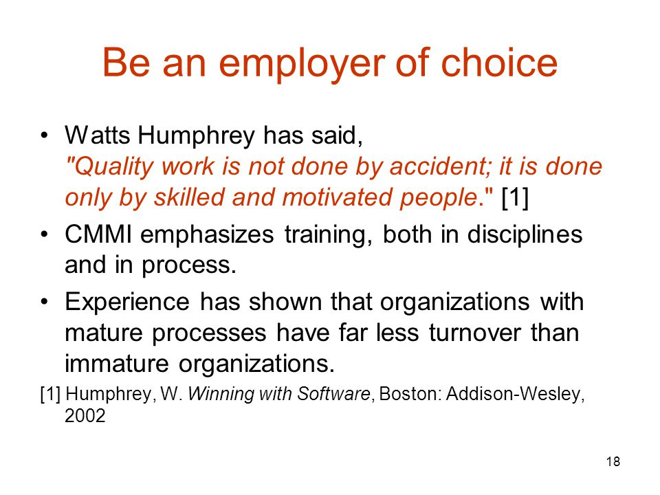18 Be an employer of choice Watts Humphrey has said, Quality work is not done by accident; it is done only by skilled and motivated people. [1] CMMI emphasizes training, both in disciplines and in process.