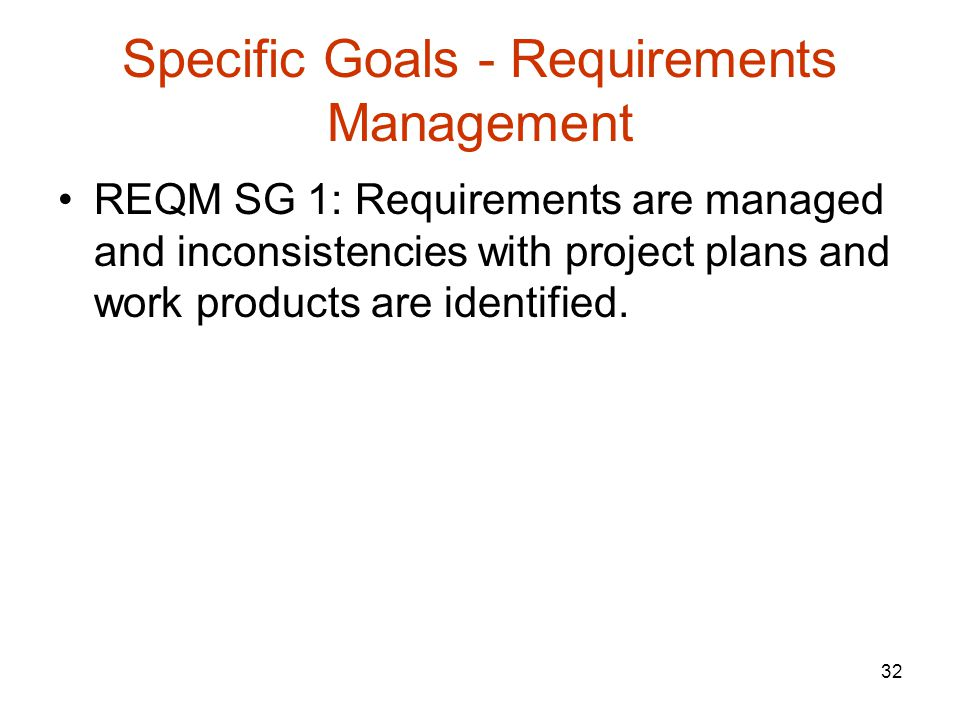32 Specific Goals - Requirements Management REQM SG 1: Requirements are managed and inconsistencies with project plans and work products are identified.
