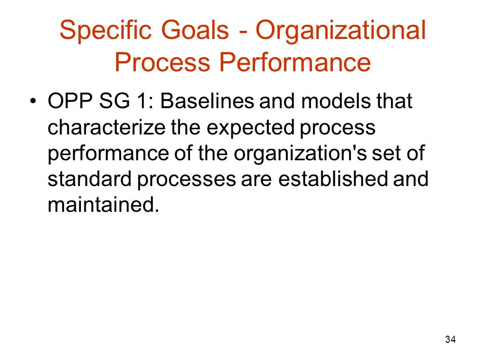 34 Specific Goals - Organizational Process Performance OPP SG 1: Baselines and models that characterize the expected process performance of the organization s set of standard processes are established and maintained.