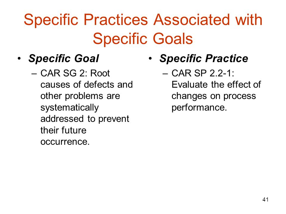 41 Specific Practices Associated with Specific Goals Specific Goal –CAR SG 2: Root causes of defects and other problems are systematically addressed to prevent their future occurrence.