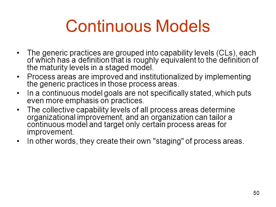 50 Continuous Models The generic practices are grouped into capability levels (CLs), each of which has a definition that is roughly equivalent to the definition of the maturity levels in a staged model.
