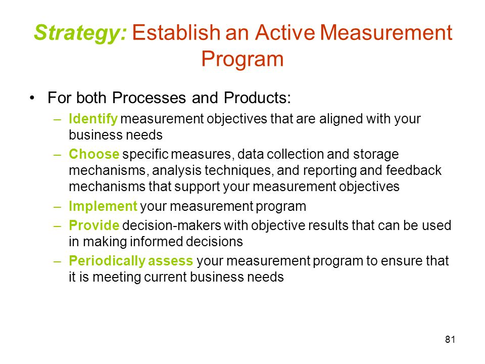 81 Strategy: Establish an Active Measurement Program For both Processes and Products: –Identify measurement objectives that are aligned with your business needs –Choose specific measures, data collection and storage mechanisms, analysis techniques, and reporting and feedback mechanisms that support your measurement objectives –Implement your measurement program –Provide decision-makers with objective results that can be used in making informed decisions –Periodically assess your measurement program to ensure that it is meeting current business needs