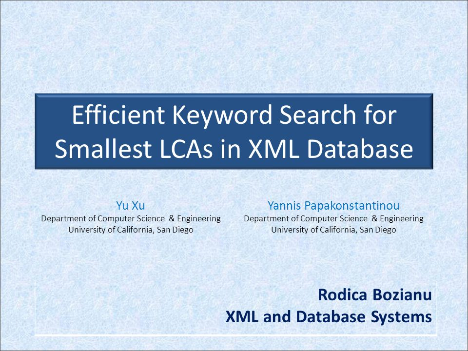 Efficient Keyword Search for Smallest LCAs in XML Database Outline 1.Introduction 2.Notation 3.Algorithms for finding the SLCA of keyword lists 1.The Indexed Lookup Eager Algorithm (IL) 2.Scan Eager Algorithm 3.The Stack Algorithm 4.XKSearch System Implementation 5.Experiments 6.Conclusions