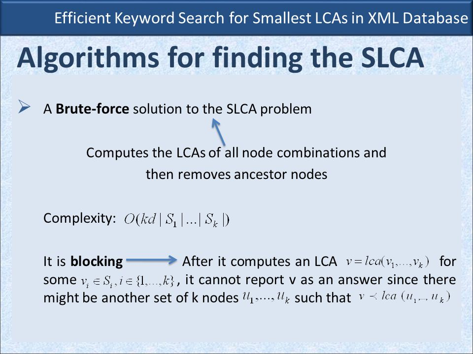 Efficient Keyword Search for Smallest LCAs in XML Database Algorithms for finding the SLCA  A Brute-force solution to the SLCA problem Computes the LCAs of all node combinations and then removes ancestor nodes Complexity: It is blocking After it computes an LCA for some, it cannot report v as an answer since there might be another set of k nodes such that