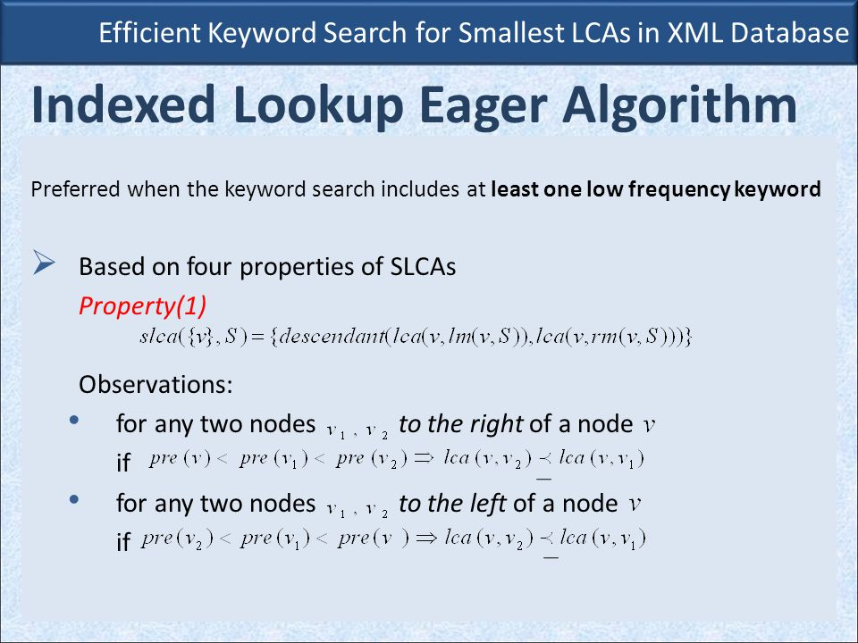 Efficient Keyword Search for Smallest LCAs in XML Database Indexed Lookup Eager Algorithm Preferred when the keyword search includes at least one low frequency keyword  Based on four properties of SLCAs Property(1) Observations: for any two nodes to the right of a node if for any two nodes to the left of a node if