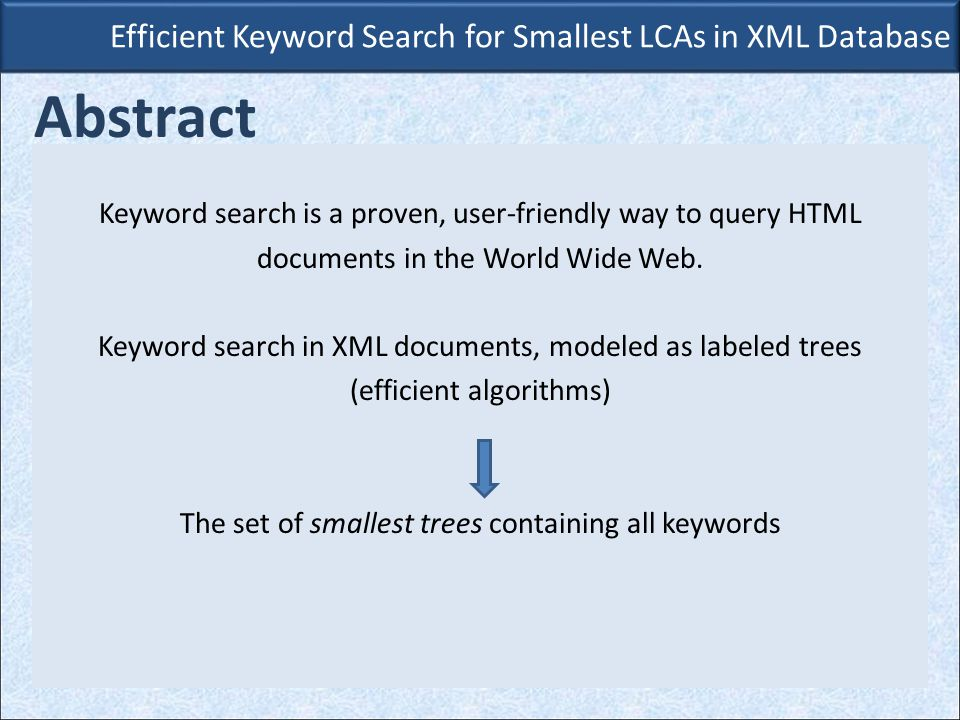 Efficient Keyword Search for Smallest LCAs in XML Database Abstract Core contribution: Lookup Eager algorithm Exploits key properties of smallest trees.