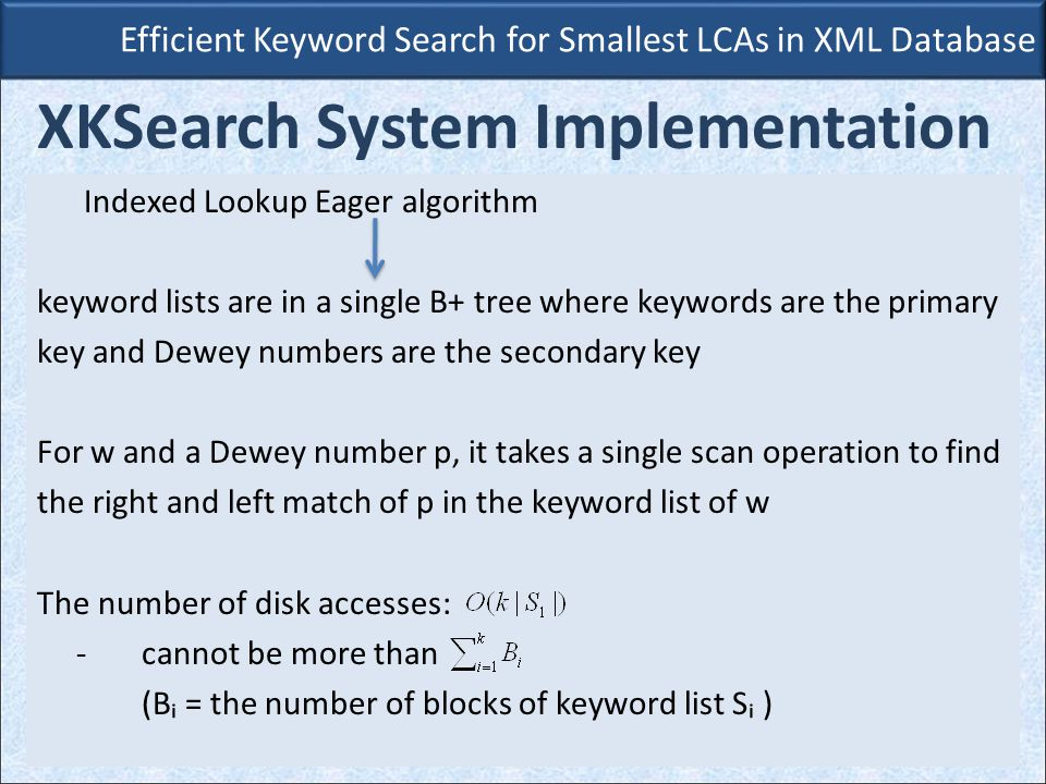Indexed Lookup Eager algorithm keyword lists are in a single B+ tree where keywords are the primary key and Dewey numbers are the secondary key For w and a Dewey number p, it takes a single scan operation to find the right and left match of p in the keyword list of w The number of disk accesses: -cannot be more than (Bᵢ = the number of blocks of keyword list Sᵢ ) Efficient Keyword Search for Smallest LCAs in XML Database XKSearch System Implementation