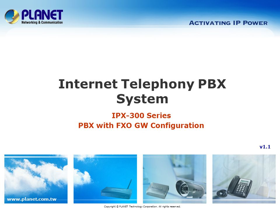 www.planet.com.tw IPX-300 Series PBX with FXO GW Configuration Internet Telephony PBX System Copyright © PLANET Technology Corporation. All rights res