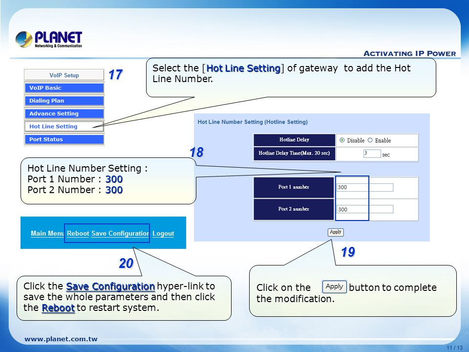 www.planet.com.tw 11 / 13 Select the [Hot Line Setting] of gateway to add the Hot Line Number. Hot Line Number Setting : Port 1 Number : 300 Port 2 Nu