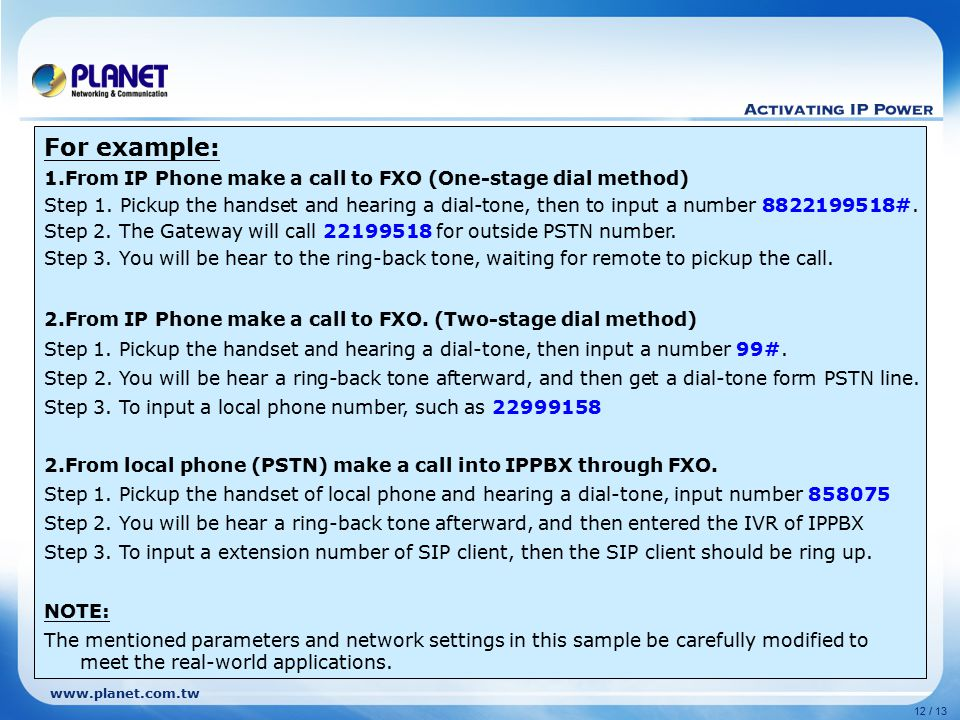 www.planet.com.tw 12 / 13 For example: 1.From IP Phone make a call to FXO (One-stage dial method) Step 1. Pickup the handset and hearing a dial-tone,
