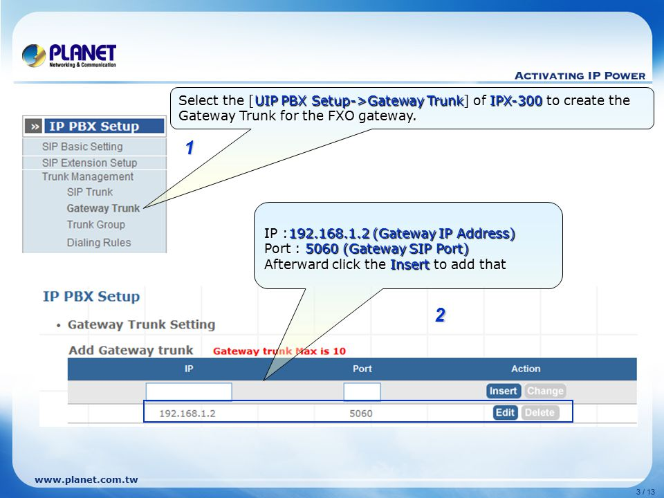 www.planet.com.tw 3 / 13 Select the [UIP PBX Setup->Gateway Trunk] of IPX-300 to create the Gateway Trunk for the FXO gateway.