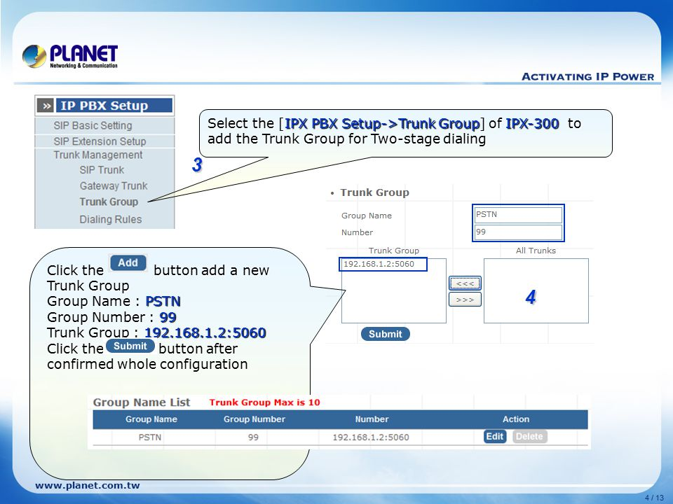 www.planet.com.tw 4 / 13 3 4 Select the [IPX PBX Setup->Trunk Group] of IPX-300 to add the Trunk Group for Two-stage dialing Click the button add a new Trunk Group Group Name : PSTN Group Number : 99 Trunk Group : 192.168.1.2:5060 Click the button after confirmed whole configuration