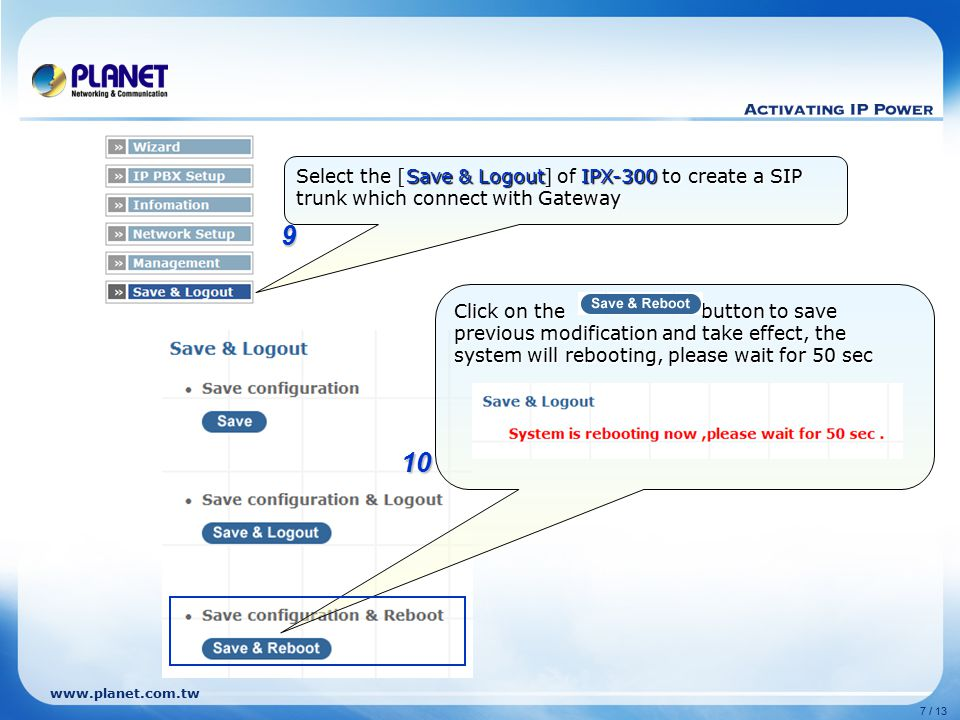 www.planet.com.tw 7 / 13 Click on the button to save previous modification and take effect, the system will rebooting, please wait for 50 sec 9 10 Select the [Save & Logout] of IPX-300 to create a SIP trunk which connect with Gateway