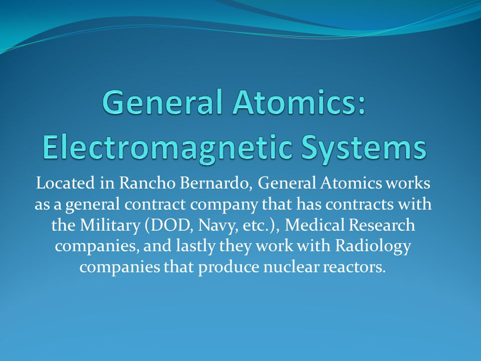 Located in Rancho Bernardo, General Atomics works as a general contract company that has contracts with the Military (DOD, Navy, etc.), Medical Research companies, and lastly they work with Radiology companies that produce nuclear reactors.