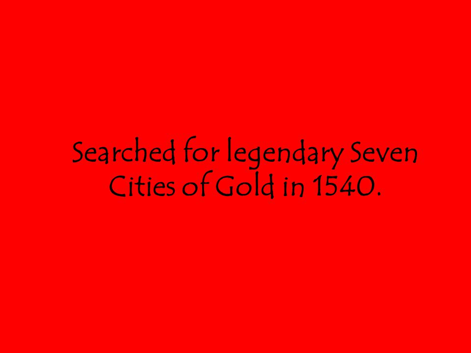 Searched for legendary Seven Cities of Gold in 1540.