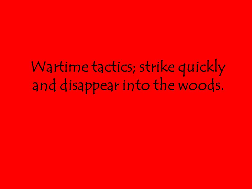 Wartime tactics; strike quickly and disappear into the woods.