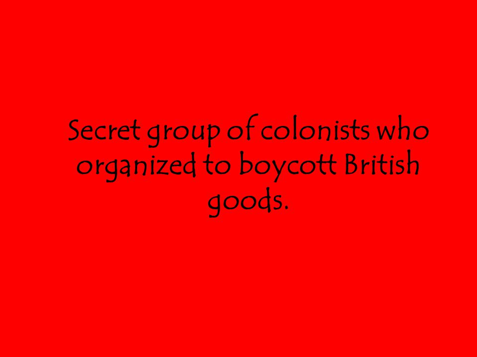 Secret group of colonists who organized to boycott British goods.