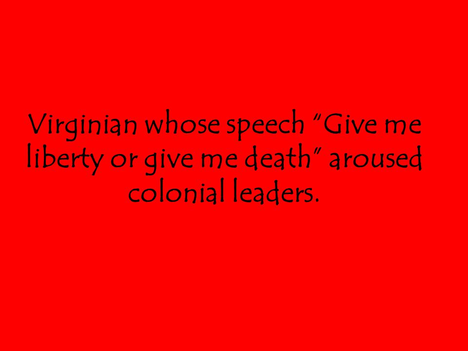 "Virginian whose speech ""Give me liberty or give me death"" aroused colonial leaders."