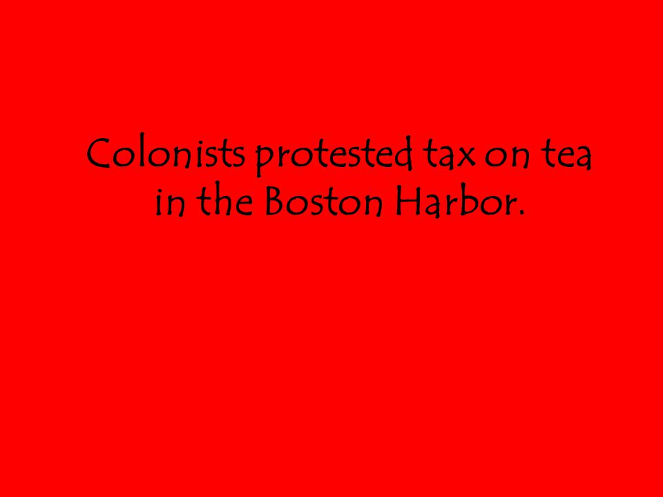 Colonists protested tax on tea in the Boston Harbor.